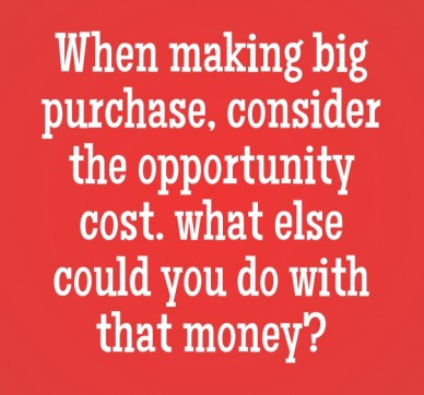 When making big purchase, consider the opportunity cost. what else could you do with that money?