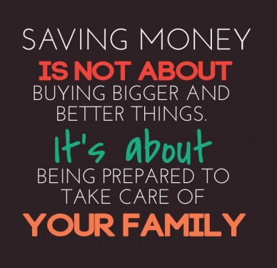 Saving money is not about it's about buying bigger and better things. your family being prepared to take care of