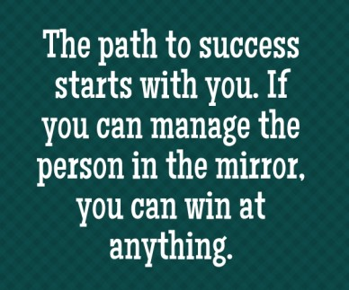 The path to success starts with you. if you can manage the person in the mirror, you can win at anything.