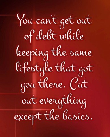 You can't get out of debt while keeping the same lifestyle that got you there. cut out everything except the basics.
