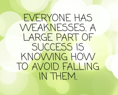 Everyone has weaknesses. a large part of success is knowing how to avoid falling in them.