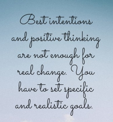 Best intentions and positive thinking are not enough for real change. you have to set specific and realistic goals.