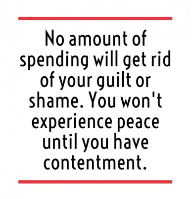 No amount of spending will get rid of your guilt or shame. you won't experience peace until you have contentment.