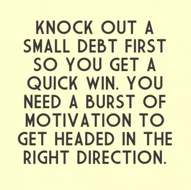 Knock out a small debt first so you get a quick win. you need a burst of motivation to get headed in the right direction.