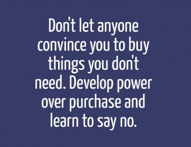 Don't let anyone convince you to buy things you don't need. develop power over purchase and learn to say no.