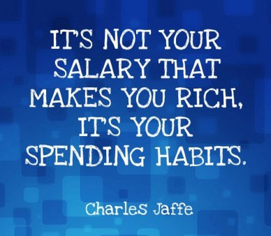 It's not your salary that makes you rich, it's your spending habits. charles jaffe