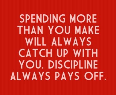 Spending more than you make will always catch up with you. discipline always pays off.