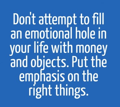 Don't attempt to fill an emotional hole in your life with money and objects. put the emphasis on the right things.