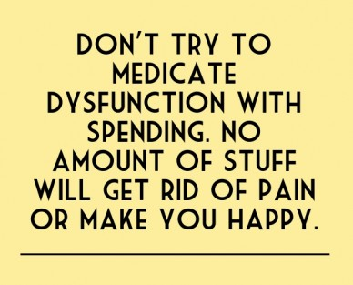 Don't try to medicate dysfunction with spending. no amount of stuff will get rid of pain or make you happy.