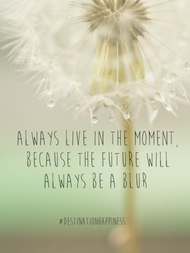 Always live in the moment, because the future will always be a blur #destinationhappiness