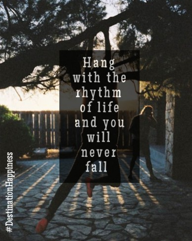 Hang with the rhythm of life and you will never fall #destinationhappiness