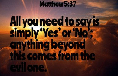 All you need to say is simply 'yes' or 'no'; anything beyond this comes from the evil one. matthew 5:37