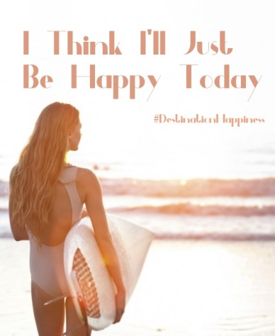 I think i'll just be happy today #destinationhappiness
