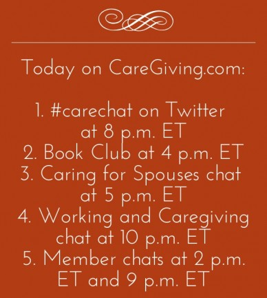 Today on caregiving.com: 1. #carechat on twitter at 8 p.m. et 2. book club at 4 p.m. et3. caring for spouses chat at 5 p.m. et4. working and caregiving chat at 10 p.m. et5. me