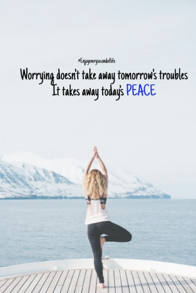Worrying doesn't take away tomorrow's troubles it takes away today's peace #enjoyeverysecondoflife