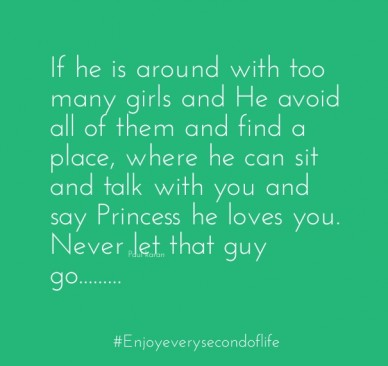 If he is around with too many girls and he avoid all of them and find a place, where he can sit and talk with you and say princess he loves you. never let that guy go.........
