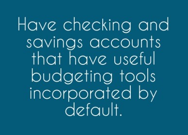 Have checking and savings accounts that have useful budgeting tools incorporated by default.