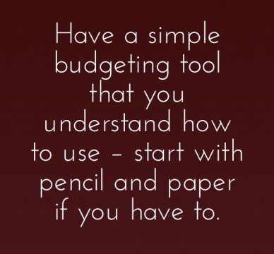 Have a simple budgeting tool that you understand how to use – start with pencil and paper if you have to.