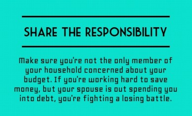 Share the responsibility make sure you're not the only member of your household concerned about your budget. if you're working hard to save money, but your spouse is out spend