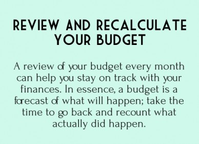 Review and recalculate your budget a review of your budget every month can help you stay on track with your finances. in essence, a budget is a forecast of what will happen; t