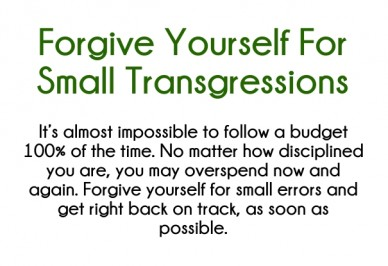 Forgive yourself for small transgressions it's almost impossible to follow a budget 100% of the time. no matter how disciplined you are, you may overspend now and again. forgi
