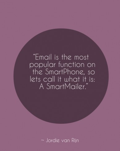 """""""email is the most popular function on the smartphone, so lets call it what it is: a smartmailer."""" ~ jordie van rijn"""