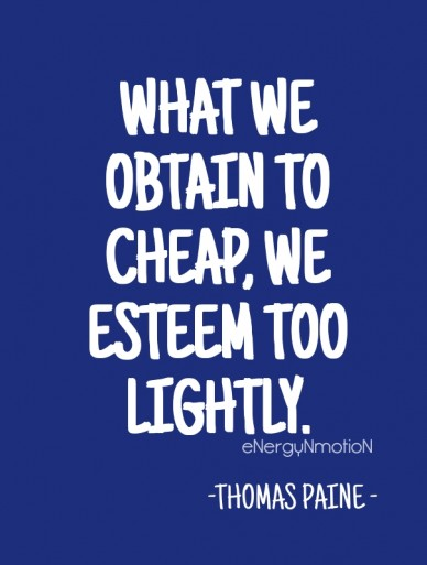 What we obtain to cheap, we esteem too lightly. -thomas paine - energynmotion