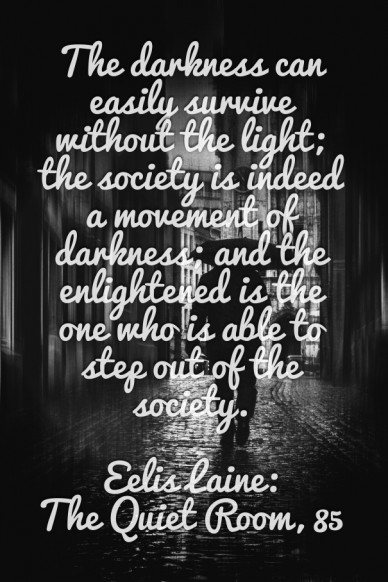 The darkness can easily survive without the light; the society is indeed a movement of darkness; and the enlightened is the one who is able to step out of the society. eelis l