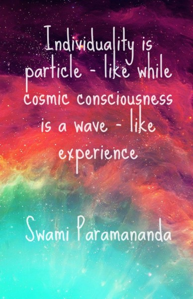 Individuality is particle - like while cosmic consciousness is a wave - like experience swami paramananda