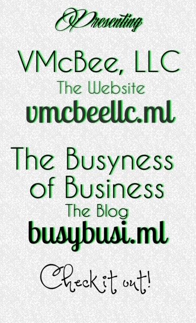 P r esenting vmcbee, llc th e w ebsite vmcbe ellc.ml the busyness of business the blog busybusi.m l check it out!