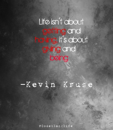 Life isn't about getting and having, it's about giving and being –kevin kruse #codeblacklife