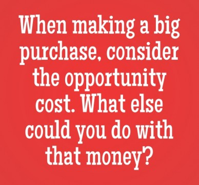 When making a big purchase, consider the opportunity cost. what else could you do with that money?