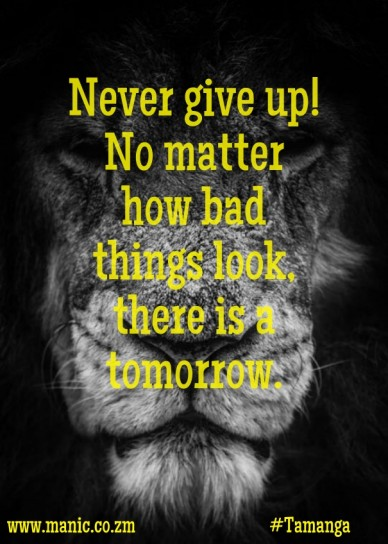 Never give up! no matter how bad things look, there is a tomorrow. www.manic.co.zm #tamanga