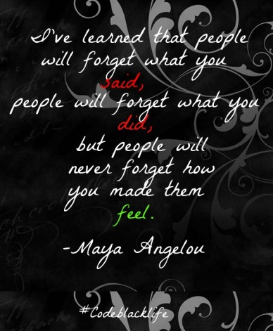 I've learned that people will forget what you said, people will forget what you did, but people will never forget how you made them feel. –maya angelou #codeblacklife