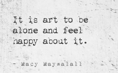 It is art to be alone and feel happy about it. - macy maywalall