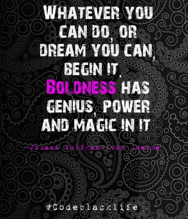 Whatever you can do, or dream you can, begin it. boldness has genius, power and magic in it –johann wolfgang von goethe #codeblacklife