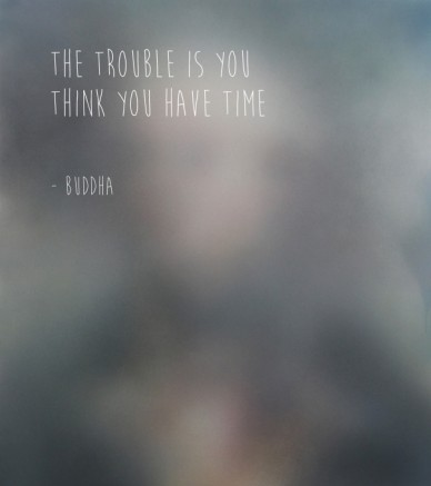 The trouble is you think you have time - buddha