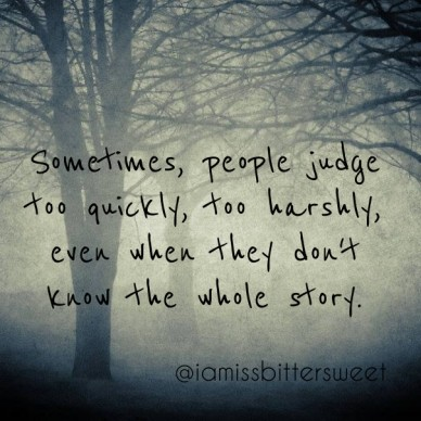 Sometimes, people judge too quickly, too harshly, even when they don't know the whole story. @iamissbittersweet