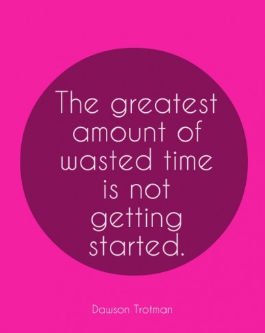 The greatest amount of wasted time is not getting started. dawson trotman