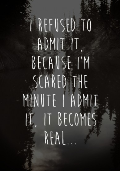 I refused to admit it, because i'm scared the minute i admit it, it becomes real...