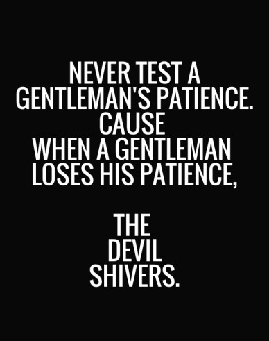 Never test a gentleman's patience. cause when a gentleman loses his patience, the devil shivers.