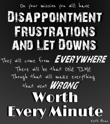 On your mission you will have disappointment frustrations and let downs they will come from everywhere there will be that one time though that will make everything wrong worth