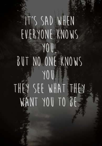 It's sad when everyone knows you, but no one knows you.they see what they want you to be.