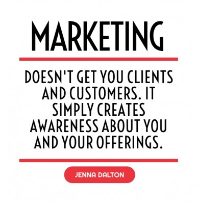 Doesn't get you clients and customers. it simply creates awareness about you and your offerings. jenna dalton marketing