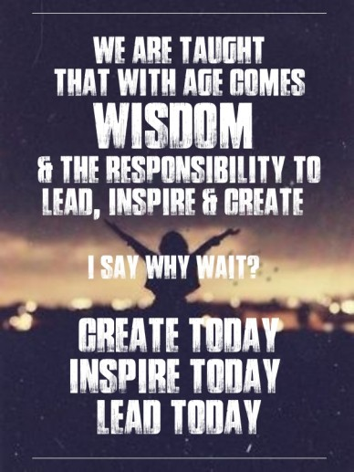 We are taught that with age comes wisdom & the responsibility to lead, inspire & create i say why wait? create today inspire today lead today
