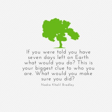 If you were told you have seven days left on earth what would you do? this is your biggest clue to who you are. what would you make sure you did? nadia khalil bradley