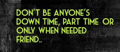 Don't be anyone's down time, part time or only when needed friend.. if you areif