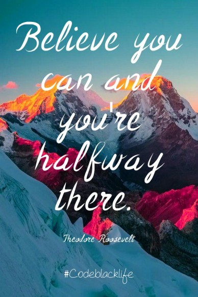 Believe you can and you're halfway there. theodore roosevelt #codeblacklife