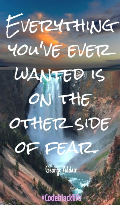 Everything you've ever wanted is on the other side of fear. george addair #codeblacklife