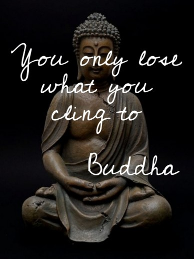 You only lose what you cling to buddha
